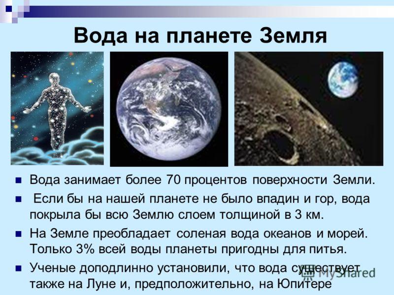 Вода на планете Земля Вода занимает более 70 процентов поверхности Земли. Если бы на нашей планете не было впадин и гор, вода покрыла бы всю Землю слоем толщиной в 3 км. На Земле преобладает соленая вода океанов и морей. Только 3% всей воды планеты п