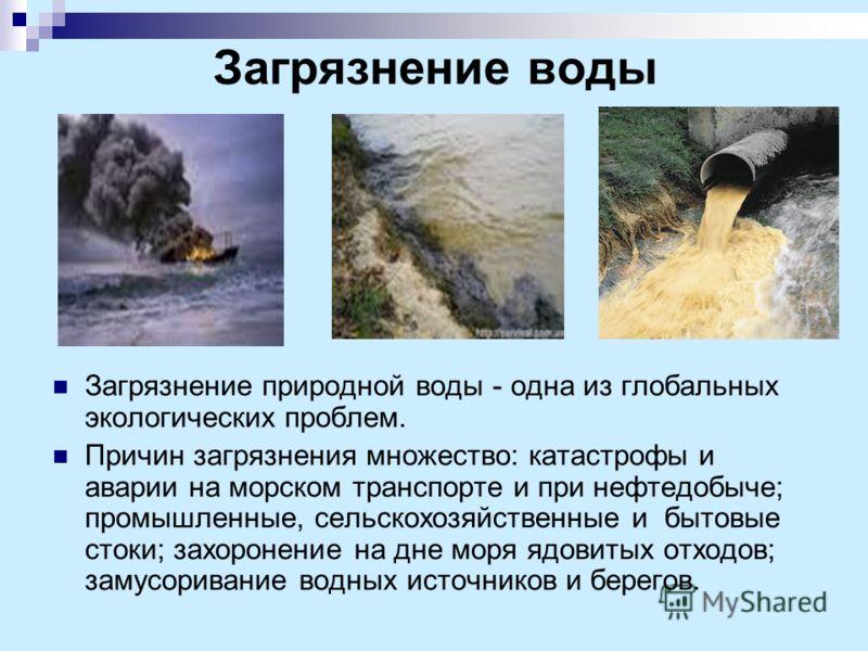 Загрязнение воды Загрязнение природной воды - одна из глобальных экологических проблем. Причин загрязнения множество: катастрофы и аварии на морском транспорте и при нефтедобыче; промышленные, сельскохозяйственные и бытовые стоки; захоронение на дне