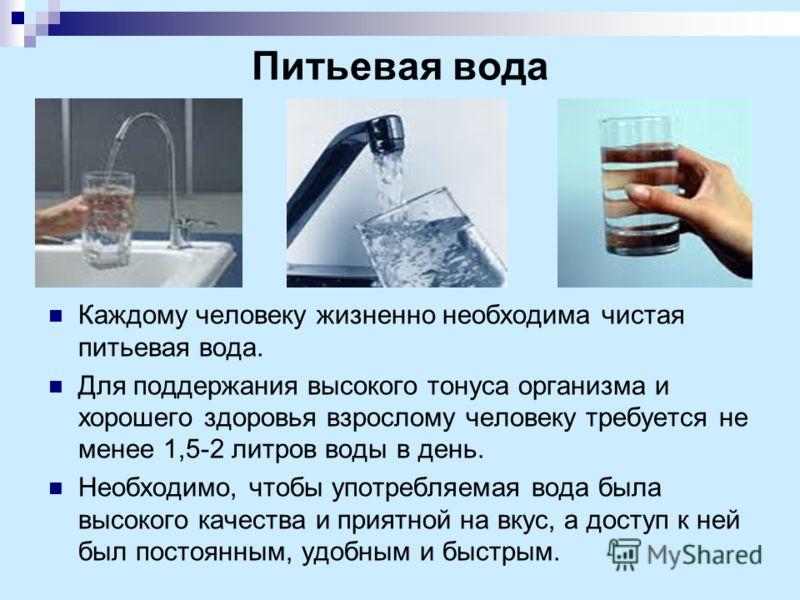 Питьевая вода Каждому человеку жизненно необходима чистая питьевая вода. Для поддержания высокого тонуса организма и хорошего здоровья взрослому человеку требуется не менее 1,5-2 литров воды в день. Необходимо, чтобы употребляемая вода была высокого
