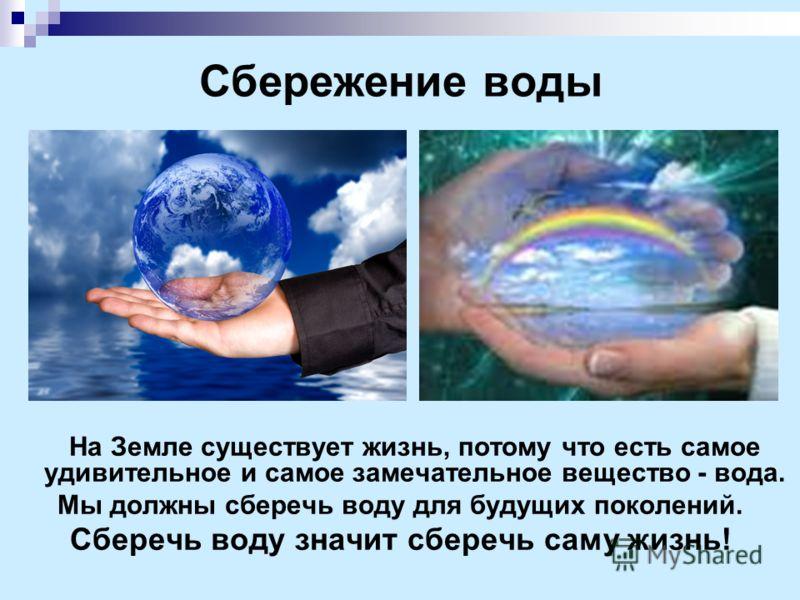 Сбережение воды На Земле существует жизнь, потому что есть самое удивительное и самое замечательное вещество - вода. Мы должны сберечь воду для будущих поколений. Сберечь воду значит сберечь саму жизнь!