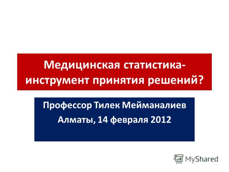 Медицинская статистика- инструмент принятия решений? Профессор Тилек Мейманалиев Алматы, 14 февраля 2012