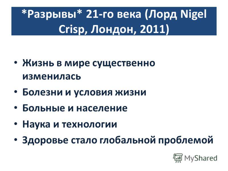 *Разрывы* 21-го века (Лорд Nigel Crisp, Лондон, 2011) Жизнь в мире существенно изменилась Болезни и условия жизни Больные и население Наука и технологии Здоровье стало глобальной проблемой