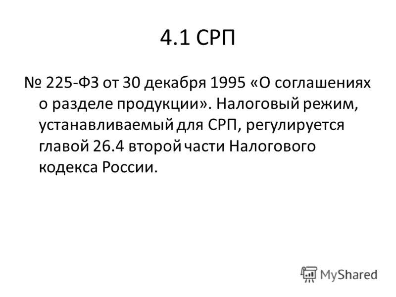 4.1 СРП 225-ФЗ от 30 декабря 1995 «О соглашениях о разделе продукции». Налоговый режим, устанавливаемый для СРП, регулируется главой 26.4 второй части Налогового кодекса России.