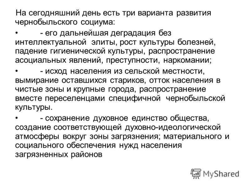 На сегодняшний день есть три варианта развития чернобыльского социума: - его дальнейшая деградация без интеллектуальной элиты, рост культуры болезней, падение гигиенической культуры, распространение асоциальных явлений, преступности, наркомании; - ис