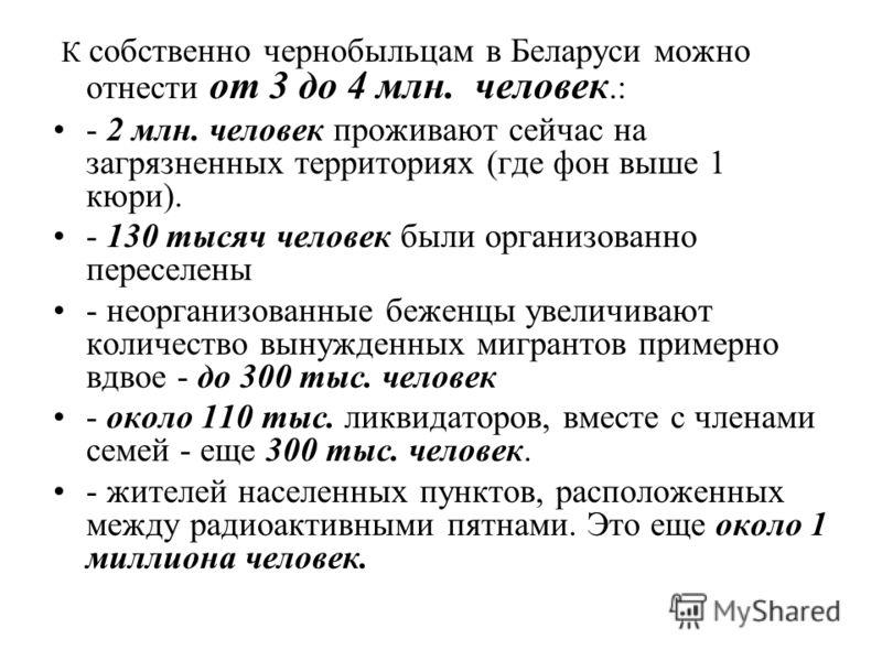 К собственно чернобыльцам в Беларуси можно отнести от 3 до 4 млн. человек.: - 2 млн. человек проживают сейчас на загрязненных территориях (где фон выше 1 кюри). - 130 тысяч человек были организованно переселены - неорганизованные беженцы увеличивают