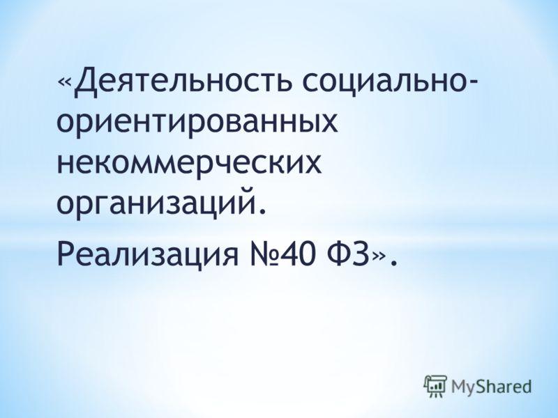 «Деятельность социально- ориентированных некоммерческих организаций. Реализация 40 ФЗ».
