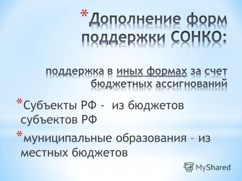 * Субъекты РФ - из бюджетов субъектов РФ * муниципальные образования – из местных бюджетов