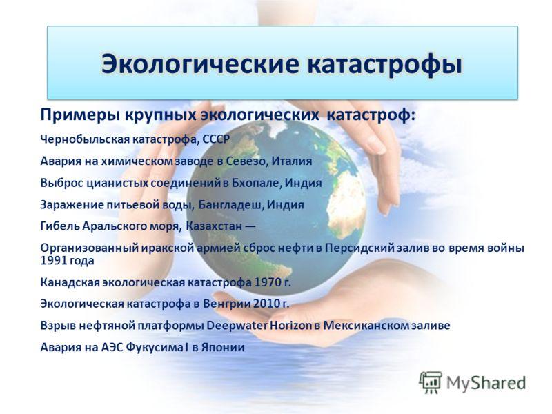 Примеры крупных экологических катастроф: Чернобыльская катастрофа, СССР Авария на химическом заводе в Севезо, Италия Выброс цианистых соединений в Бхопале, Индия Заражение питьевой воды, Бангладеш, Индия Гибель Аральского моря, Казахстан Организованн
