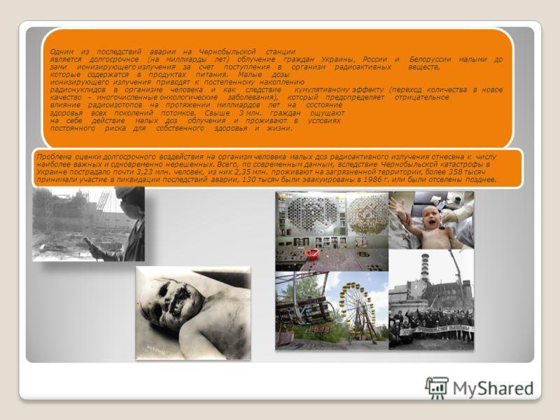 Одним из последствий аварии на Чернобыльской станции является долгосрочное (на миллиарды лет) облучение граждан Украины, России и Белоруссии малыми дозами ионизирующего излучения за счет поступления в организм радиоактивных веществ, которые содержатс