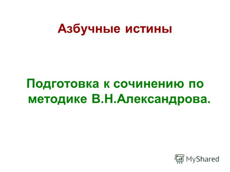 Азбучные истины Подготовка к сочинению по методике В.Н.Александрова.