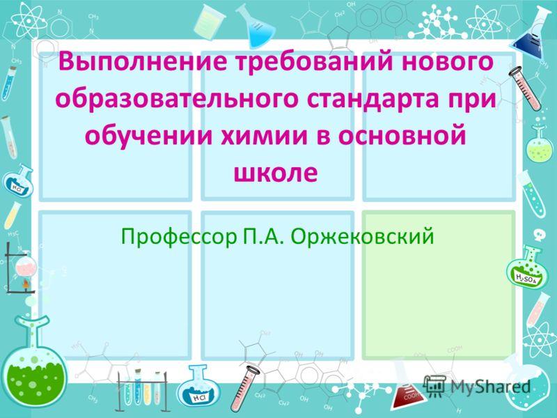 Выполнение требований нового образовательного стандарта при обучении химии в основной школе Профессор П.А. Оржековский
