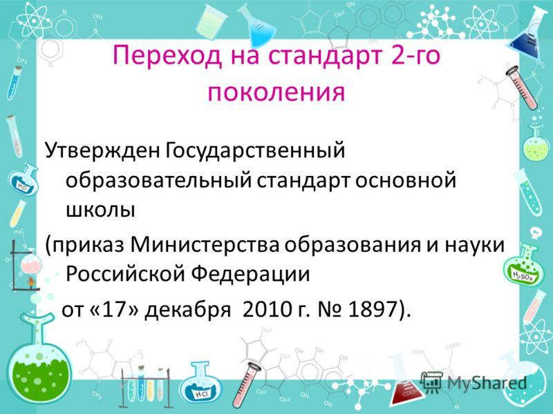 Переход на стандарт 2-го поколения Утвержден Государственный образовательный стандарт основной школы (приказ Министерства образования и науки Российской Федерации от «17» декабря 2010 г. 1897).