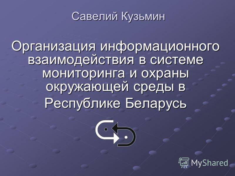 Савелий Кузьмин Организация информационного взаимодействия в системе мониторинга и охраны окружающей среды в Республике Беларусь