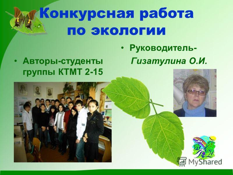 Конкурсная работа по экологии Авторы-студенты группы КТМТ 2-15 Руководитель- Гизатулина О.И.