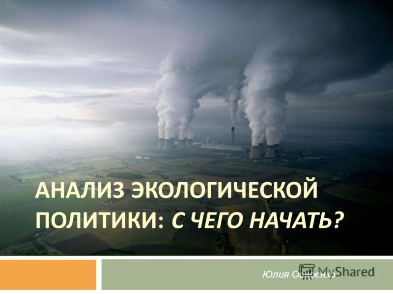 Юлия Огаренко АНАЛИЗ ЭКОЛОГИЧЕСКОЙ ПОЛИТИКИ : С ЧЕГО НАЧАТЬ ?