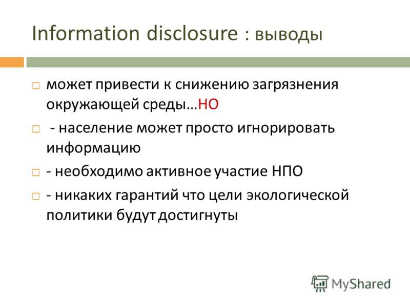 Information disclosure : выводы может привести к снижению загрязнения окружающей среды … НО - население может просто игнорировать информацию - необходимо активное участие НПО - никаких гарантий что цели экологической политики будут достигнуты
