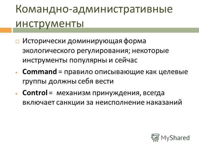 Командно - административные инструменты Исторически доминирующая форма экологического регулирования; некоторые инструменты популярны и сейчас Command = правило описывающие как целевые группы должны себя вести Control = механизм принуждения, всегда вк