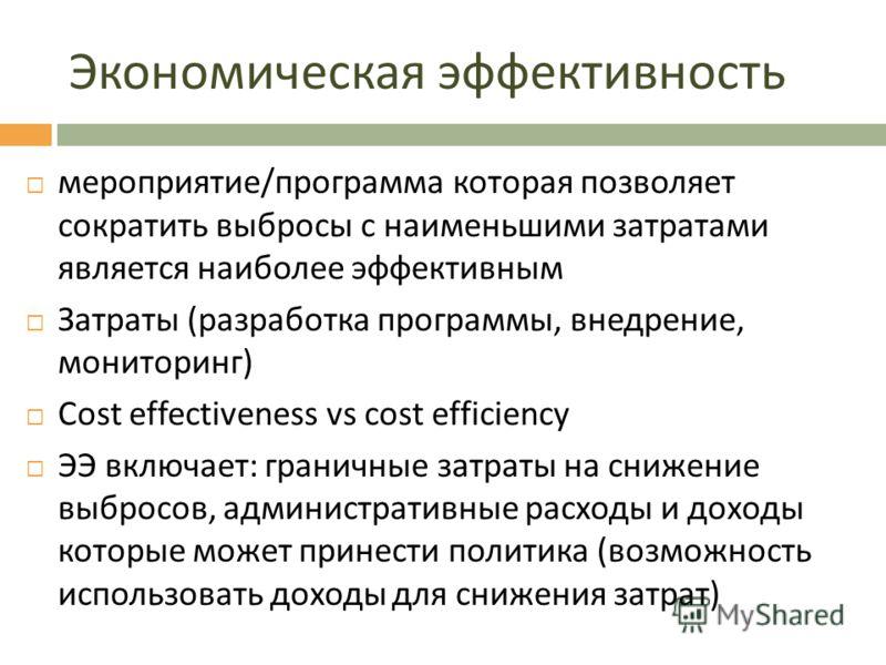 Экономическая эффективность мероприятие / программа которая позволяет сократить выбросы с наименьшими затратами является наиболее эффективным Затраты ( разработка программы, внедрение, мониторинг ) Сost effectiveness vs cost efficiency ЭЭ включает :