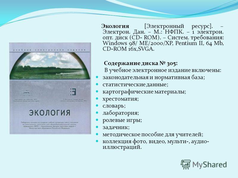 Экология [Электронный ресурс]. – Электрон. Дан. – М.: НФПК. – 1 электрон. опт. диск (CD- ROM). – Систем. требования: Windows 98/ ME/2000/XP, Pentium II, 64 Mb, CD-ROM 16x,SVGA. Содержание диска 305: В учебное электронное издание включены: законодател