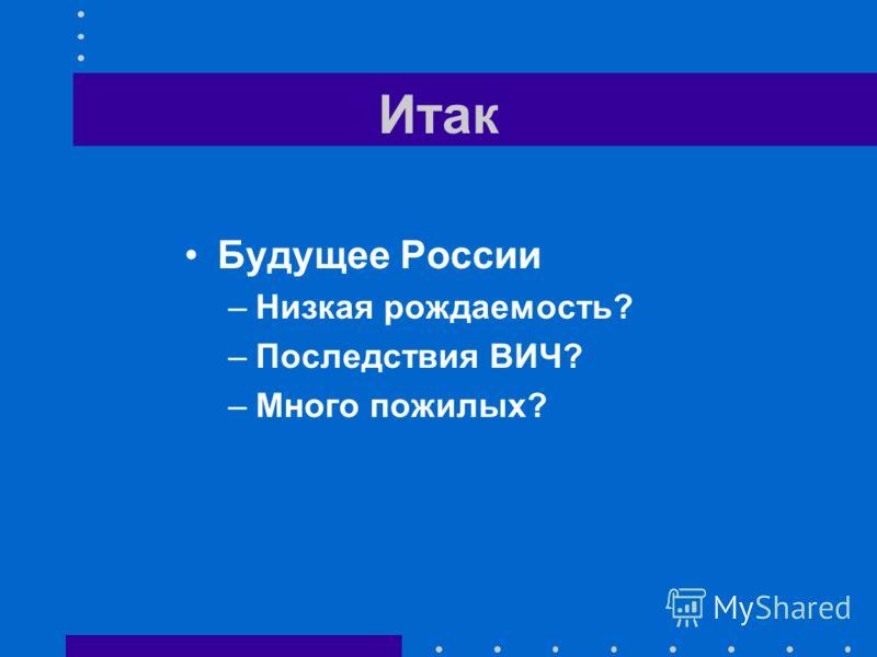Итак Будущее России –Низкая рождаемость? –Последствия ВИЧ? –Много пожилых?