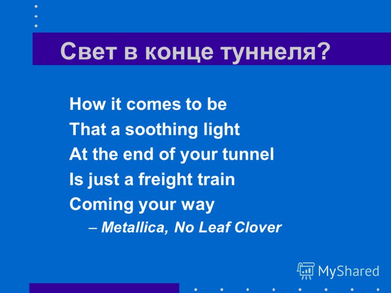 Свет в конце туннеля? How it comes to be That a soothing light At the end of your tunnel Is just a freight train Coming your way –Metallica, No Leaf Clover