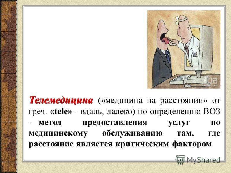 Телемедицина Телемедицина («медицина на расстоянии» от греч. «tele» - вдаль, далеко) по определению ВОЗ - метод предоставления услуг по медицинскому обслуживанию там, где расстояние является критическим фактором