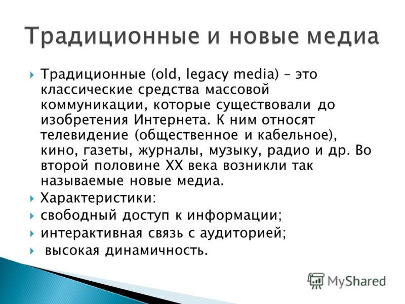 Традиционные (old, legacy media) – это классические средства массовой коммуникации, которые существовали до изобретения Интернета. К ним относят телевидение (общественное и кабельное), кино, газеты, журналы, музыку, радио и др. Во второй половине XX