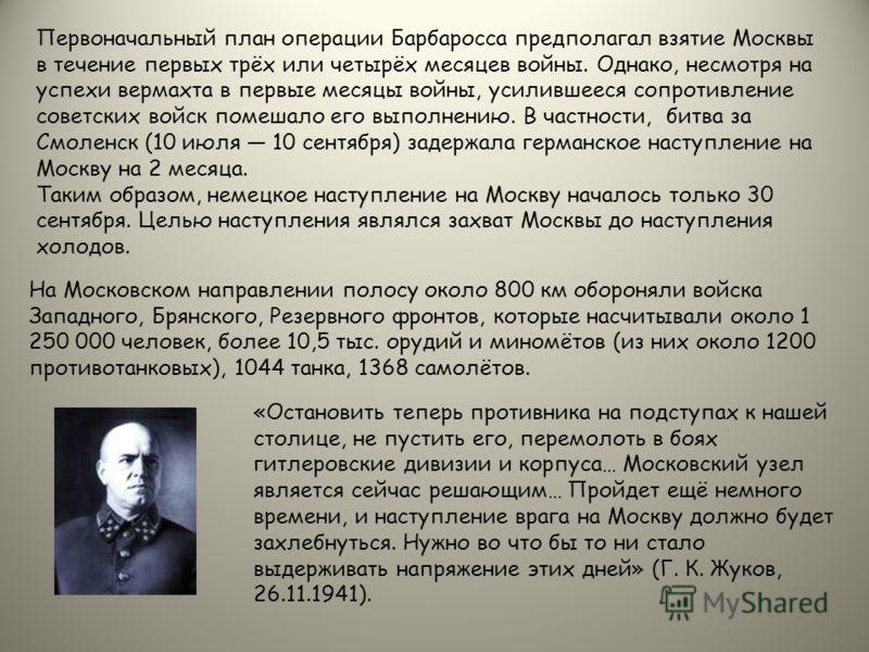 Первоначальный план операции Барбаросса предполагал взятие Москвы в течение первых трёх или четырёх месяцев войны. Однако, несмотря на успехи вермахта в первые месяцы войны, усилившееся сопротивление советских войск помешало его выполнению. В частнос