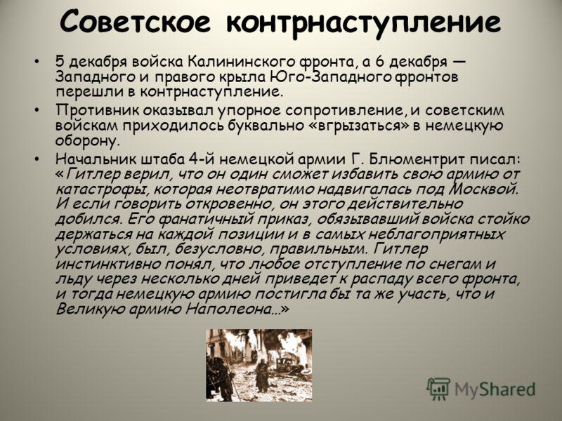 Советское контрнаступление 5 декабря войска Калининского фронта, а 6 декабря Западного и правого крыла Юго-Западного фронтов перешли в контрнаступление. Противник оказывал упорное сопротивление, и советским войскам приходилось буквально «вгрызаться»