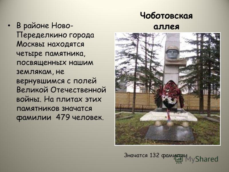 В районе Ново- Переделкино города Москвы находятся четыре памятника, посвященных нашим землякам, не вернувшимся с полей Великой Отечественной войны. На плитах этих памятников значатся фамилии 479 человек. Чоботовская аллея Значатся 132 фамилии