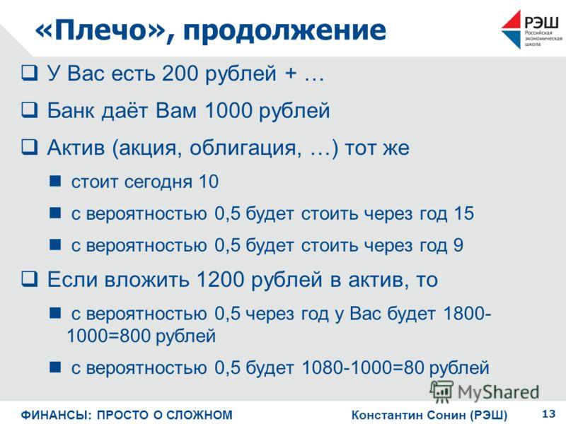 «Плечо», продолжение У Вас есть 200 рублей + … Банк даёт Вам 1000 рублей Актив (акция, облигация, …) тот же стоит сегодня 10 с вероятностью 0,5 будет стоить через год 15 с вероятностью 0,5 будет стоить через год 9 Если вложить 1200 рублей в актив, то
