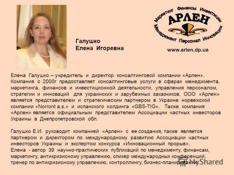 Елена Галушко – учредитель и директор консалтинговой компании «Арлен». Компания с 2000г предоставляет консалтинговые услуги в сферах менеджмента, маркетинга, финансов и инвестиционной деятельности, управления персоналом, стратегии и инноваций для укр