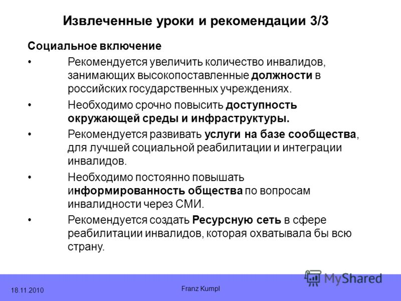 Franz Kumpl 18.11.2010 Извлеченные уроки и рекомендации 3/3 Социальное включение Рекомендуется увеличить количество инвалидов, занимающих высокопоставленные должности в российских государственных учреждениях. Необходимо срочно повысить доступность ок