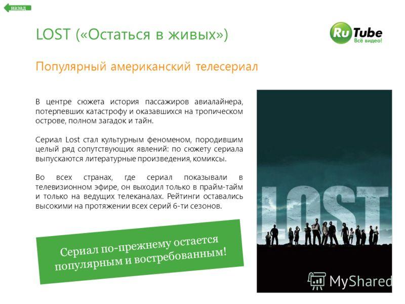 LOST («Остаться в живых») Популярный американский телесериал В центре сюжета история пассажиров авиалайнера, потерпевших катастрофу и оказавшихся на тропическом острове, полном загадок и тайн. Сериал Lost стал культурным феноменом, породившим целый р