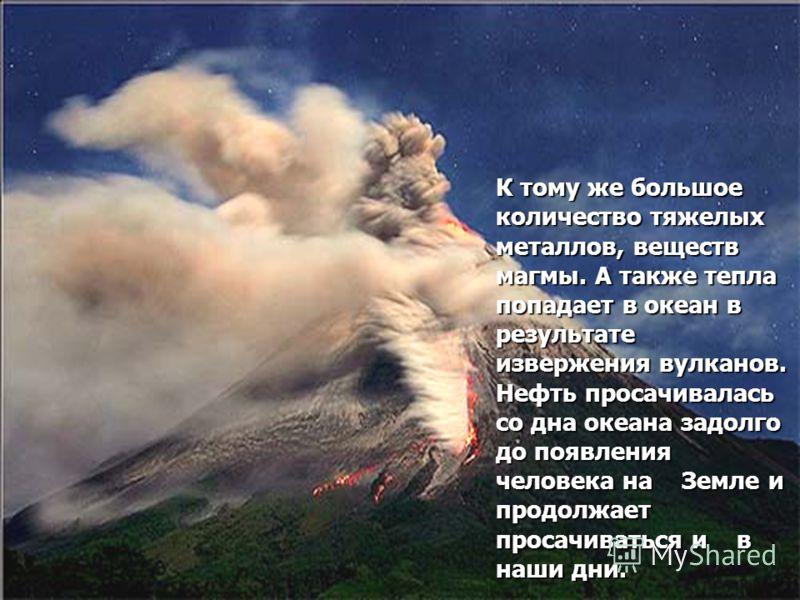 К тому же большое количество тяжелых металлов, веществ магмы. А также тепла попадает в океан в результате извержения вулканов. Нефть просачивалась со дна океана задолго до появления человека на Земле и продолжает просачиваться и в наши дни.