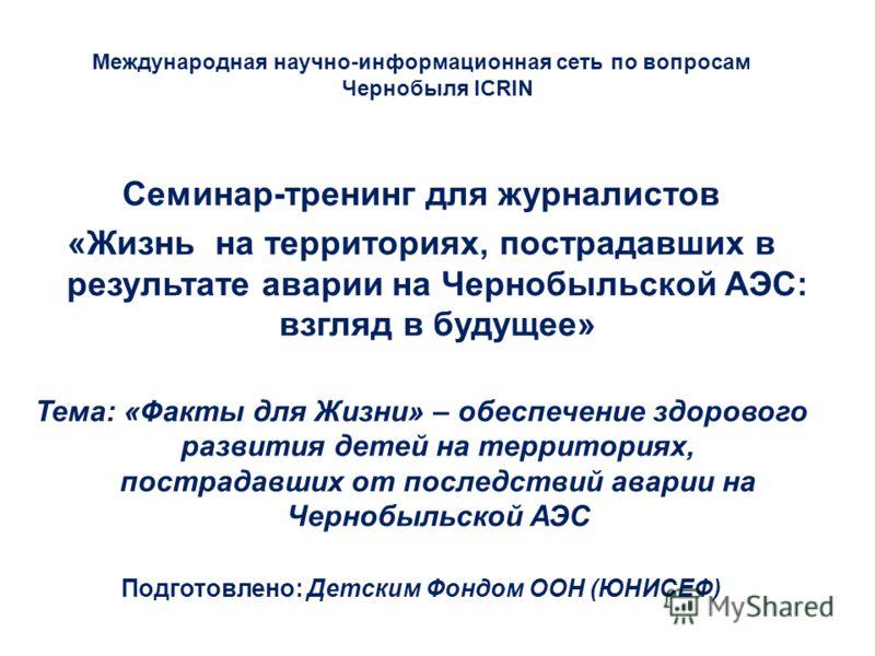 Международная научно-информационная сеть по вопросам Чернобыля ICRIN Семинар-тренинг для журналистов «Жизнь на территориях, пострадавших в результате аварии на Чернобыльской АЭС: взгляд в будущее» Тема: «Факты для Жизни» – обеспечение здорового разви