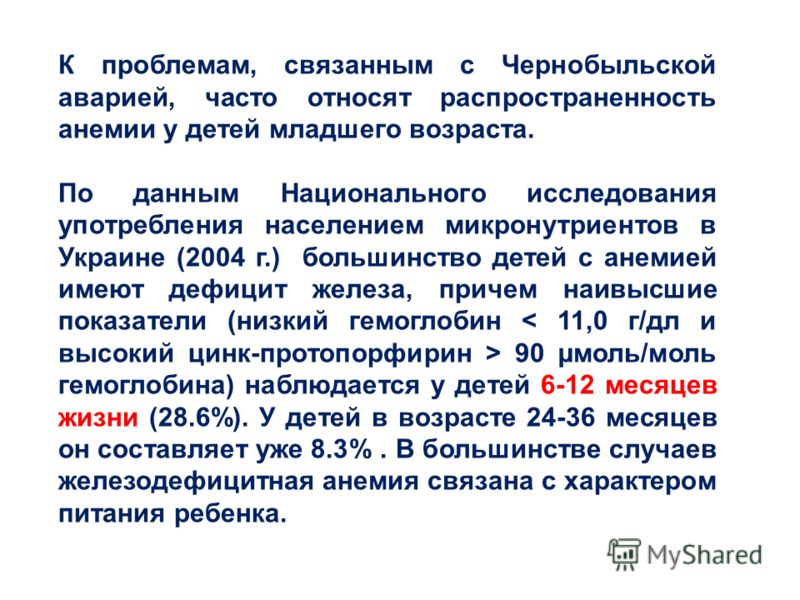 К проблемам, связанным с Чернобыльской аварией, часто относят распространенность анемии у детей младшего возраста. По данным Национального исследования употребления населением микронутриентов в Украине (2004 г.) большинство детей с анемией имеют дефи