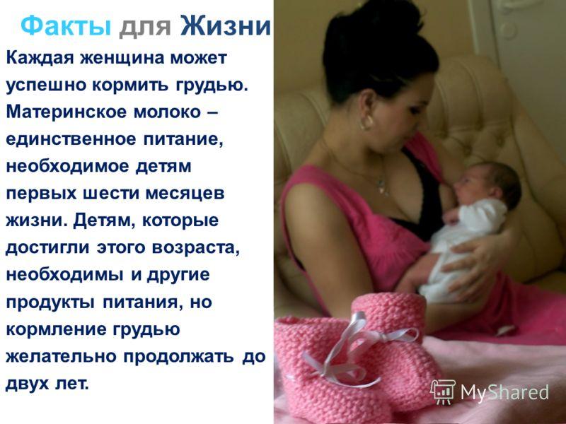 Каждая женщина может успешно кормить грудью. Материнское молоко – единственное питание, необходимое детям первых шести месяцев жизни. Детям, которые достигли этого возраста, необходимы и другие продукты питания, но кормление грудью желательно продолж