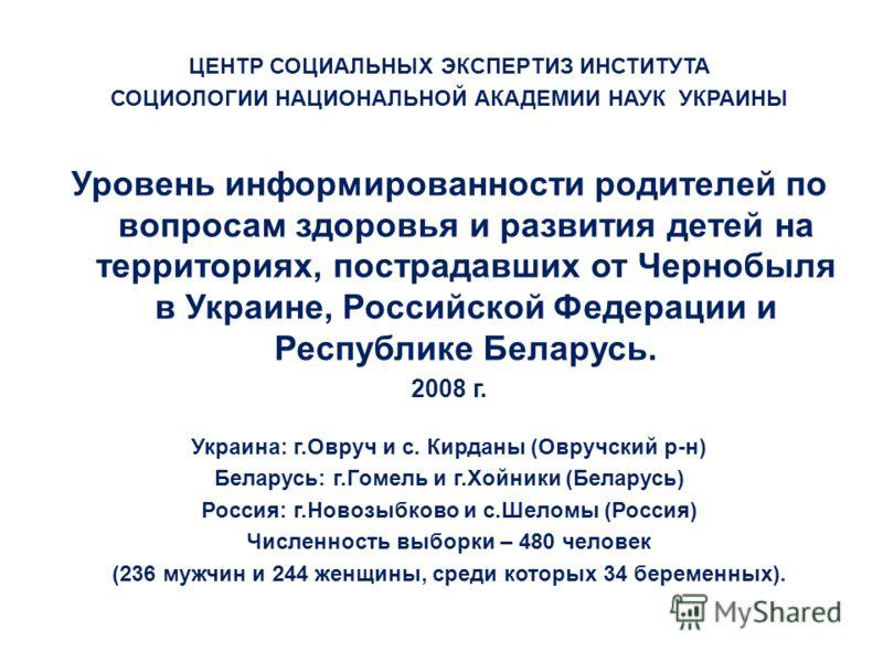 ЦЕНТР СОЦИАЛЬНЫХ ЭКСПЕРТИЗ ИНСТИТУТА СОЦИОЛОГИИ НАЦИОНАЛЬНОЙ АКАДЕМИИ НАУК УКРАИНЫ Уровень информированности родителей по вопросам здоровья и развития детей на территориях, пострадавших от Чернобыля в Украине, Российской Федерации и Республике Белару
