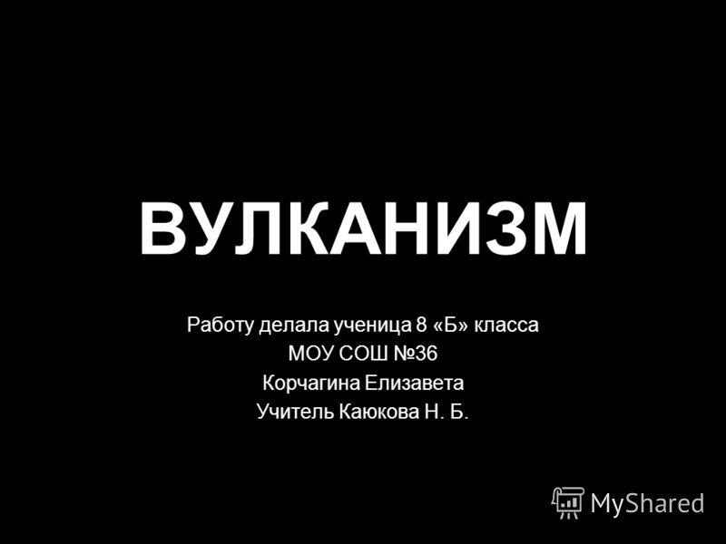 ВУЛКАНИЗМ Работу делала ученица 8 «Б» класса МОУ СОШ 36 Корчагина Елизавета Учитель Каюкова Н. Б.