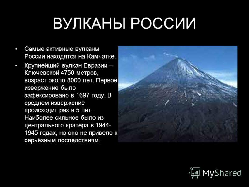 ВУЛКАНЫ РОССИИ Самые активные вулканы России находятся на Камчатке. Крупнейший вулкан Евразии – Ключевской 4750 метров, возраст около 8000 лет. Первое извержение было зафексировано в 1697 году. В среднем извержение происходит раз в 5 лет. Наиболее си