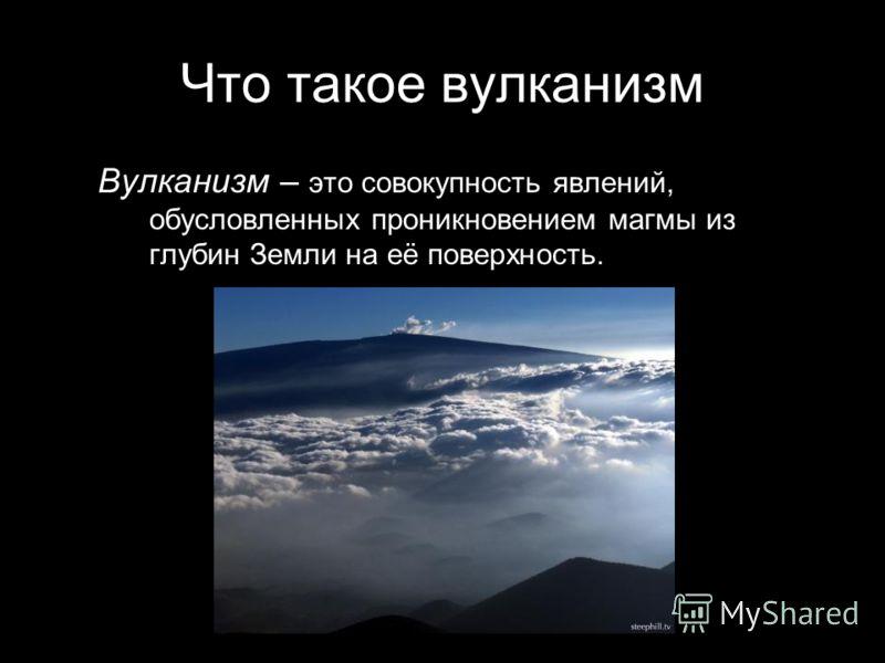 Что такое вулканизм Вулканизм – это совокупность явлений, обусловленных проникновением магмы из глубин Земли на её поверхность.