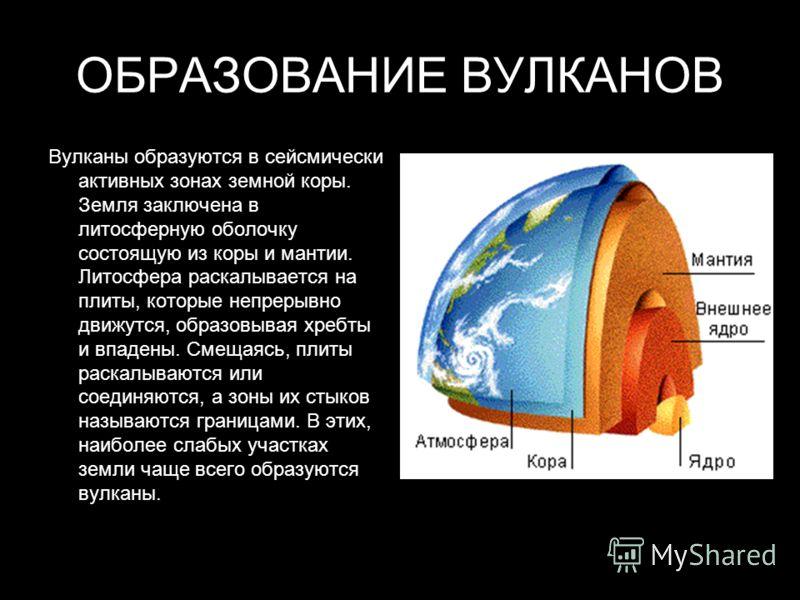 ОБРАЗОВАНИЕ ВУЛКАНОВ Вулканы образуются в сейсмически активных зонах земной коры. Земля заключена в литосферную оболочку состоящую из коры и мантии. Литосфера раскалывается на плиты, которые непрерывно движутся, образовывая хребты и впадены. Смещаясь