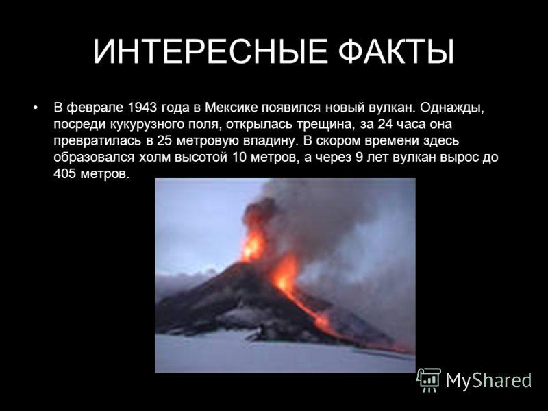 ИНТЕРЕСНЫЕ ФАКТЫ В феврале 1943 года в Мексике появился новый вулкан. Однажды, посреди кукурузного поля, открылась трещина, за 24 часа она превратилась в 25 метровую впадину. В скором времени здесь образовался холм высотой 10 метров, а через 9 лет ву