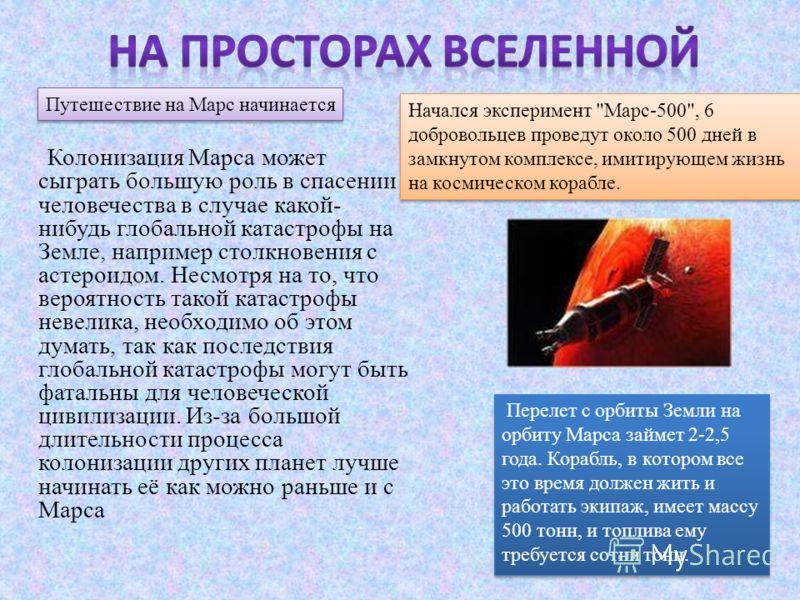 Колонизация Марса может сыграть большую роль в спасении человечества в случае какой- нибудь глобальной катастрофы на Земле, например столкновения с астероидом. Несмотря на то, что вероятность такой катастрофы невелика, необходимо об этом думать, так