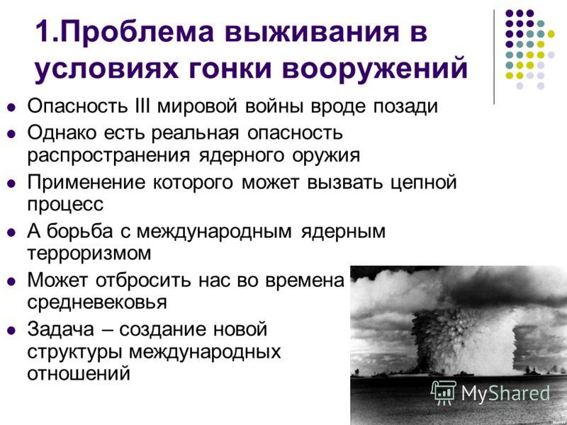 1.Проблема выживания в условиях гонки вооружений Опасность III мировой войны вроде позади Однако есть реальная опасность распространения ядерного оружия Применение которого может вызвать цепной процесс А борьба с международным ядерным терроризмом Мож