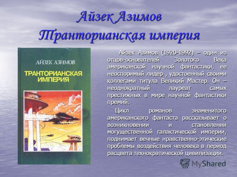 Айзек Азимов Транторианская империя Айзек Азимов (1920-1992) – один из отцов-основателей Золотого Века американской научной фантастики, ее неоспоримый лидер, удостоенный своими коллегами титула Великий Мастер. Он – неоднократный лауреат самых престиж