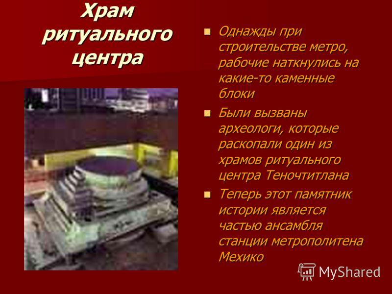 Храм ритуального центра Однажды при строительстве метро, рабочие наткнулись на какие-то каменные блоки Однажды при строительстве метро, рабочие наткнулись на какие-то каменные блоки Были вызваны археологи, которые раскопали один из храмов ритуального