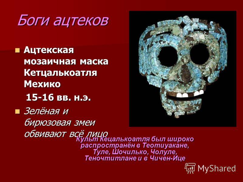 Боги ацтеков Ацтекская мозаичная маска Кетцалькоатля Мехико Ацтекская мозаичная маска Кетцалькоатля Мехико 15-16 вв. н.э. 15-16 вв. н.э. Зелёная и бирюзовая змеи обвивают всё лицо Зелёная и бирюзовая змеи обвивают всё лицо Культ Кецалькоатля был широ