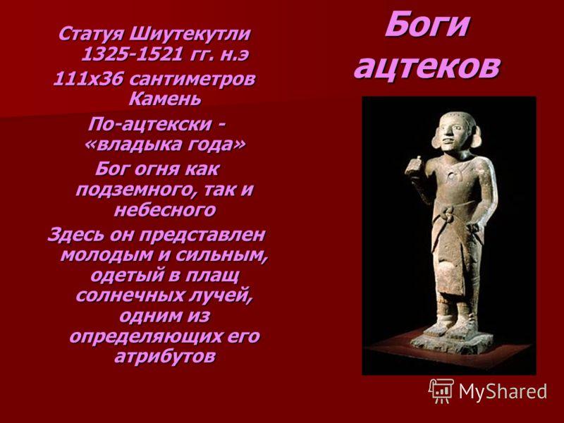 Боги ацтеков Статуя Шиутекутли 1325-1521 гг. н.э 111х36 сантиметров Камень По-ацтекски - «владыка года» По-ацтекски - «владыка года» Бог огня как подземного, так и небесного Бог огня как подземного, так и небесного Здесь он представлен молодым и силь